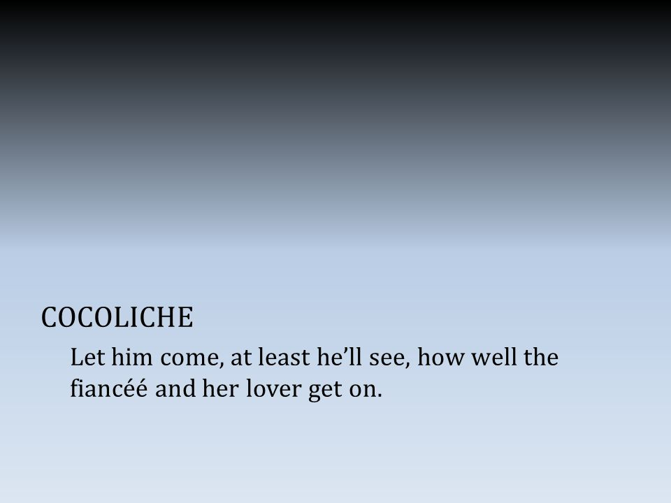 COCOLICHE Let him come, at least he'll see, how well the fiancéé and her lover get on.
