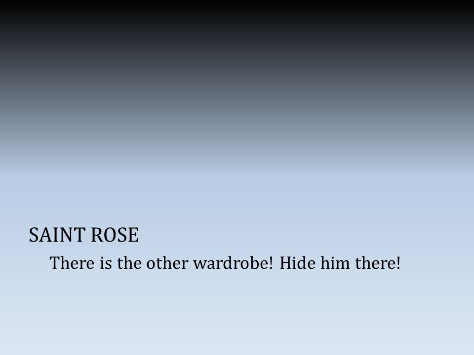 SAINT ROSE There is the other wardrobe! Hide him there!