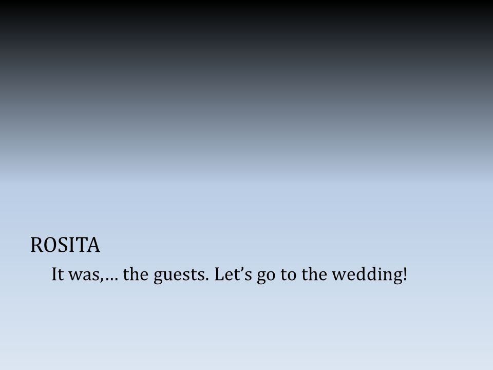 ROSITA It was,… the guests. Let's go to the wedding!