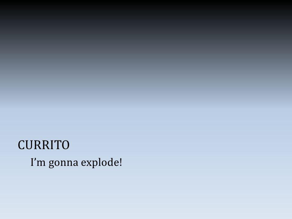 CURRITO I'm gonna explode!