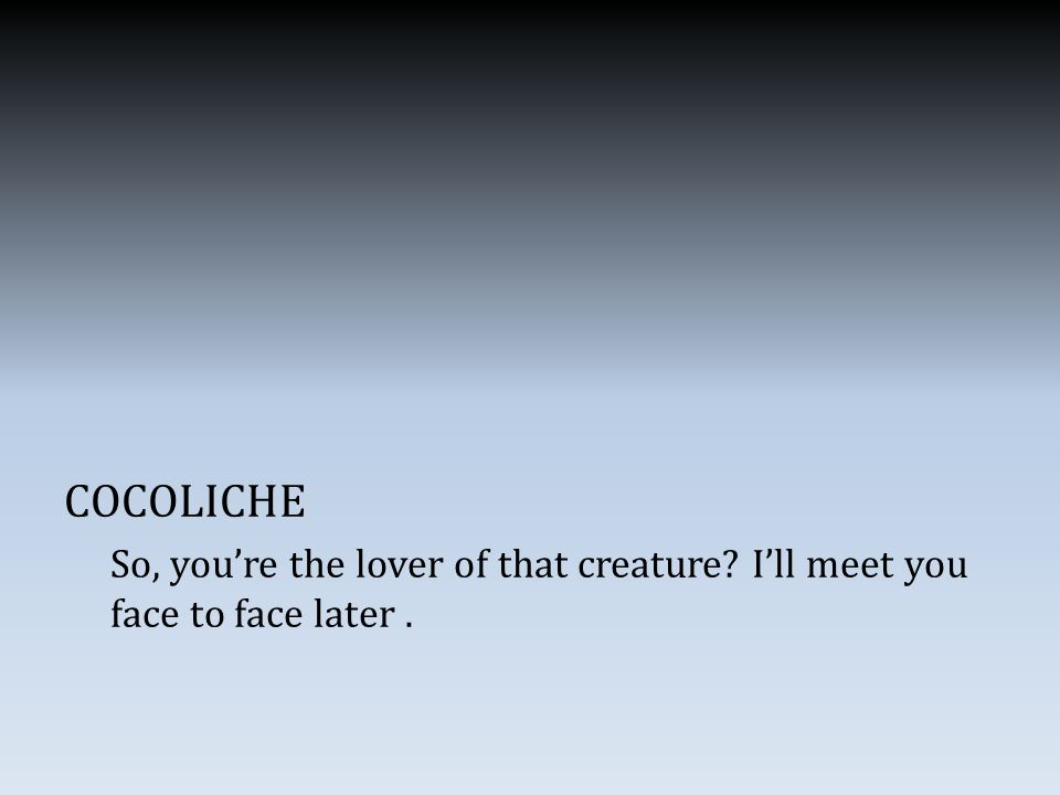 COCOLICHE So, you're the lover of that creature I'll meet you face to face later.