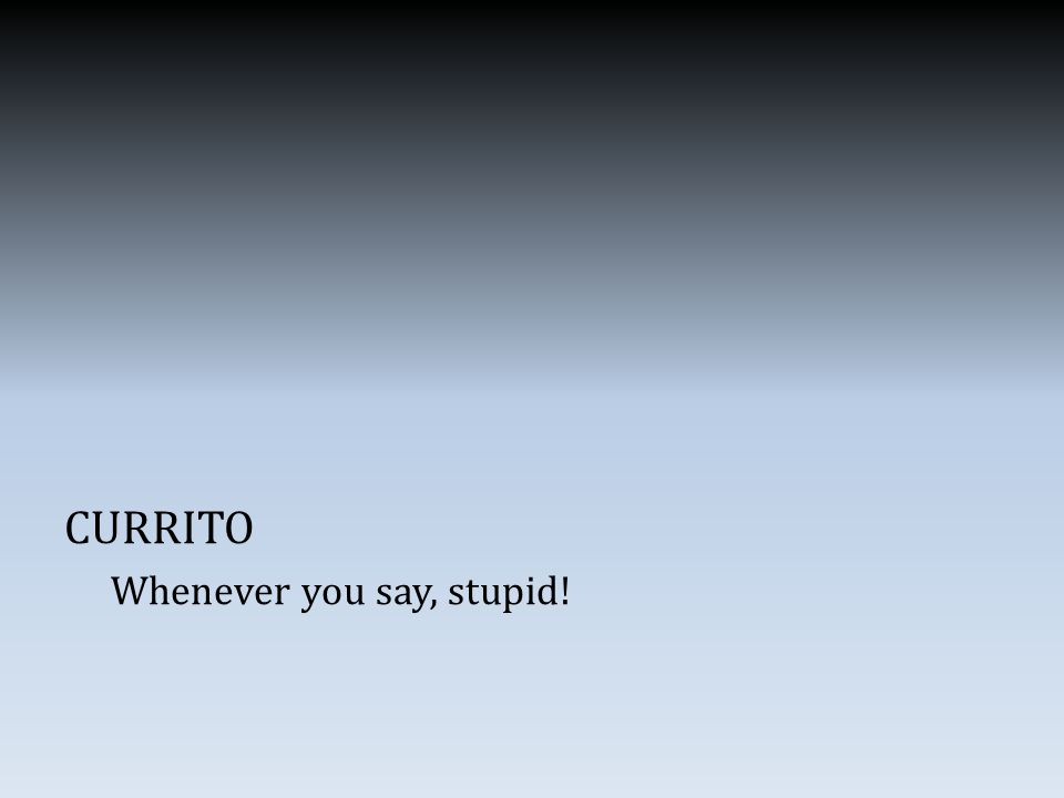 CURRITO Whenever you say, stupid!