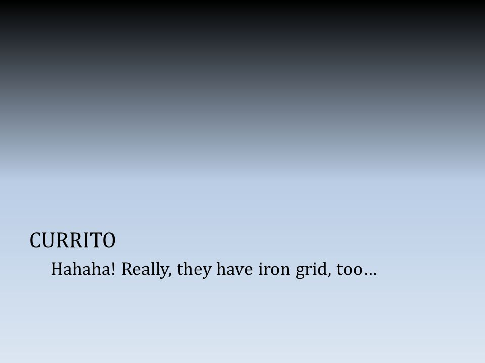 CURRITO Hahaha! Really, they have iron grid, too…