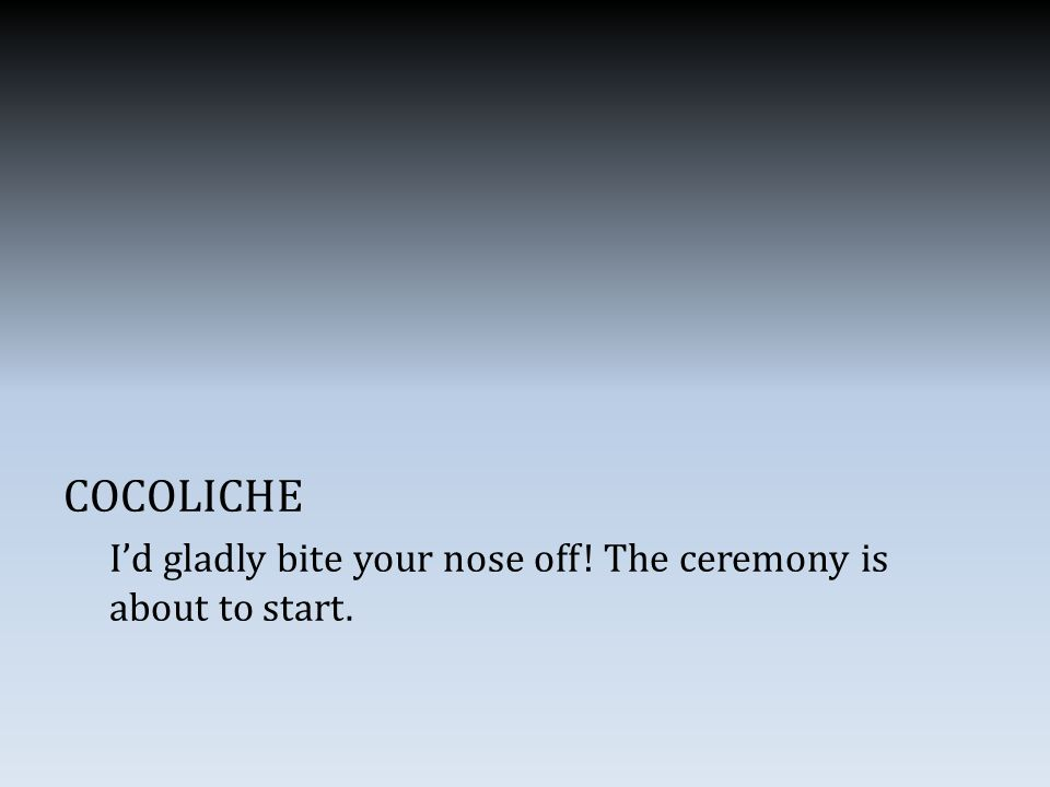 COCOLICHE I'd gladly bite your nose off! The ceremony is about to start.