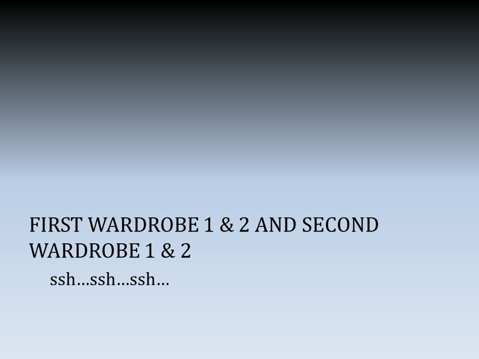 FIRST WARDROBE 1 & 2 AND SECOND WARDROBE 1 & 2 ssh…ssh…ssh…