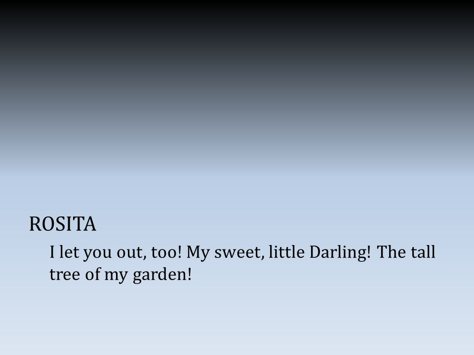 ROSITA I let you out, too! My sweet, little Darling! The tall tree of my garden!