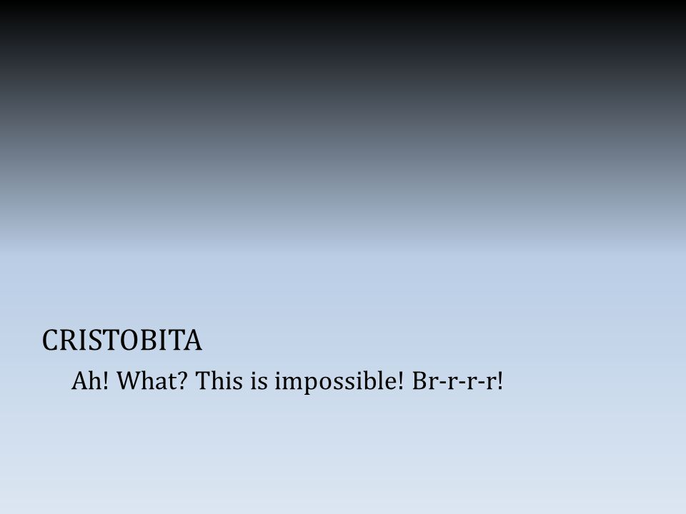 CRISTOBITA Ah! What This is impossible! Br-r-r-r!