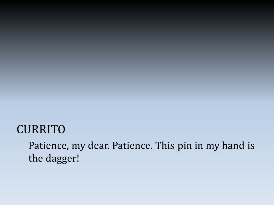 CURRITO Patience, my dear. Patience. This pin in my hand is the dagger!