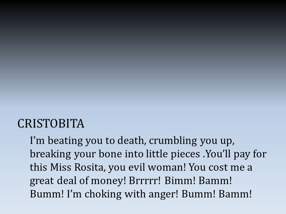 CRISTOBITA I'm beating you to death, crumbling you up, breaking your bone into little pieces.You'll pay for this Miss Rosita, you evil woman.