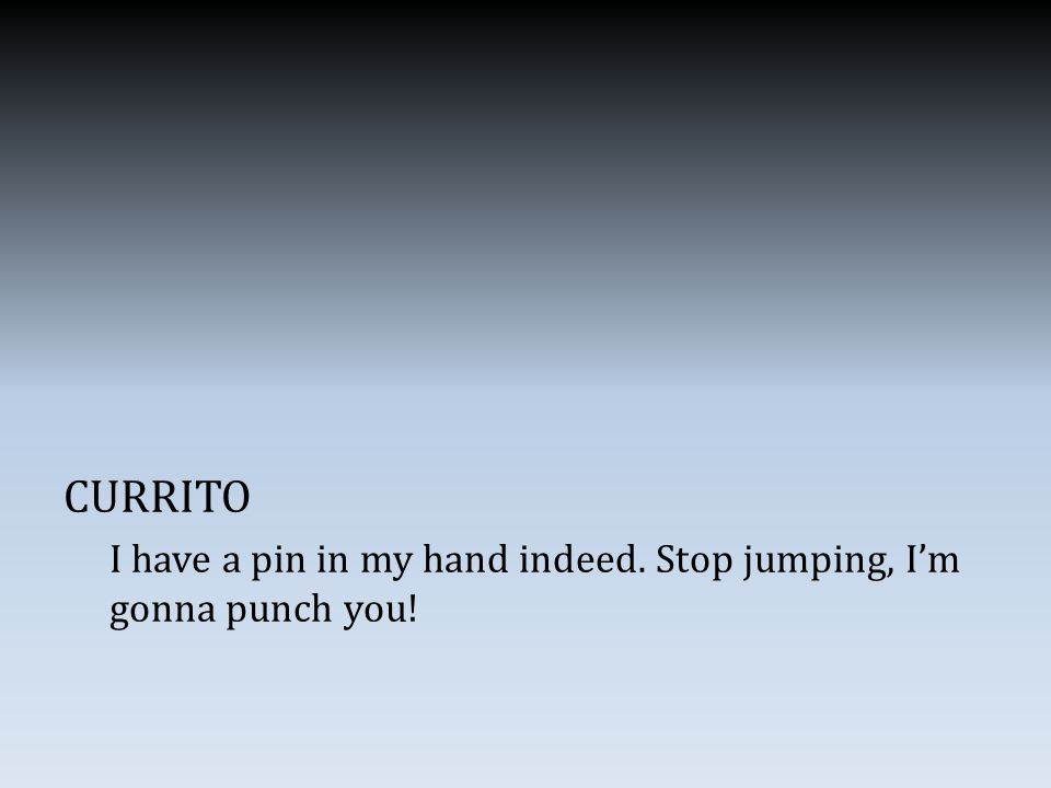 CURRITO I have a pin in my hand indeed. Stop jumping, I'm gonna punch you!