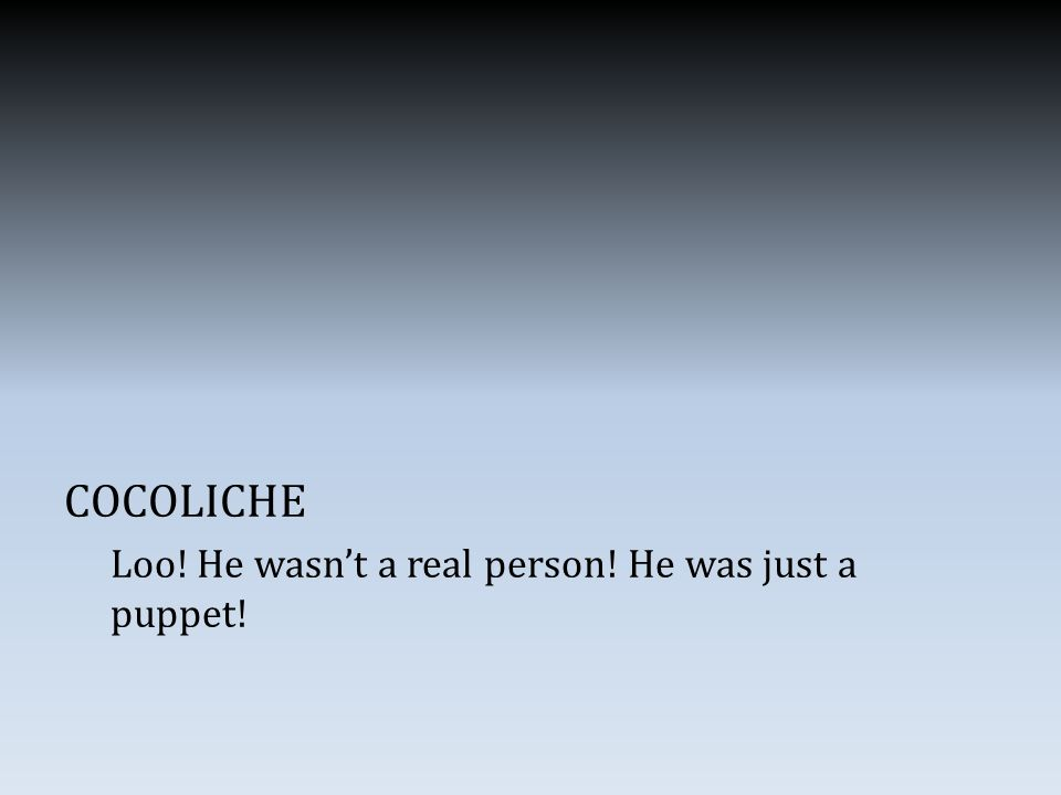 COCOLICHE Loo! He wasn't a real person! He was just a puppet!