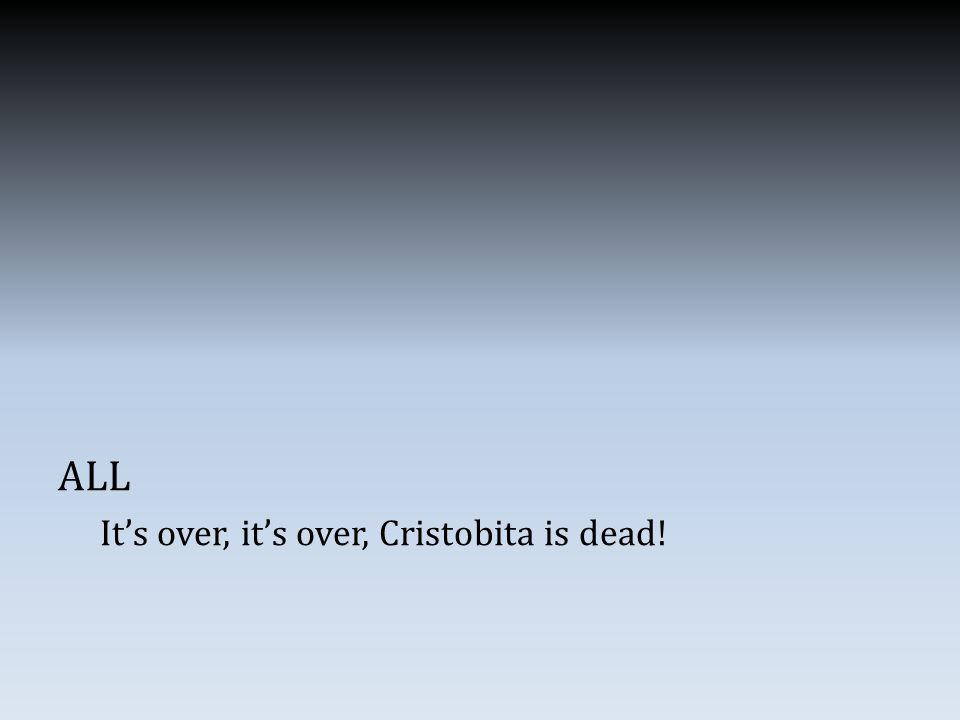 ALL It's over, it's over, Cristobita is dead!