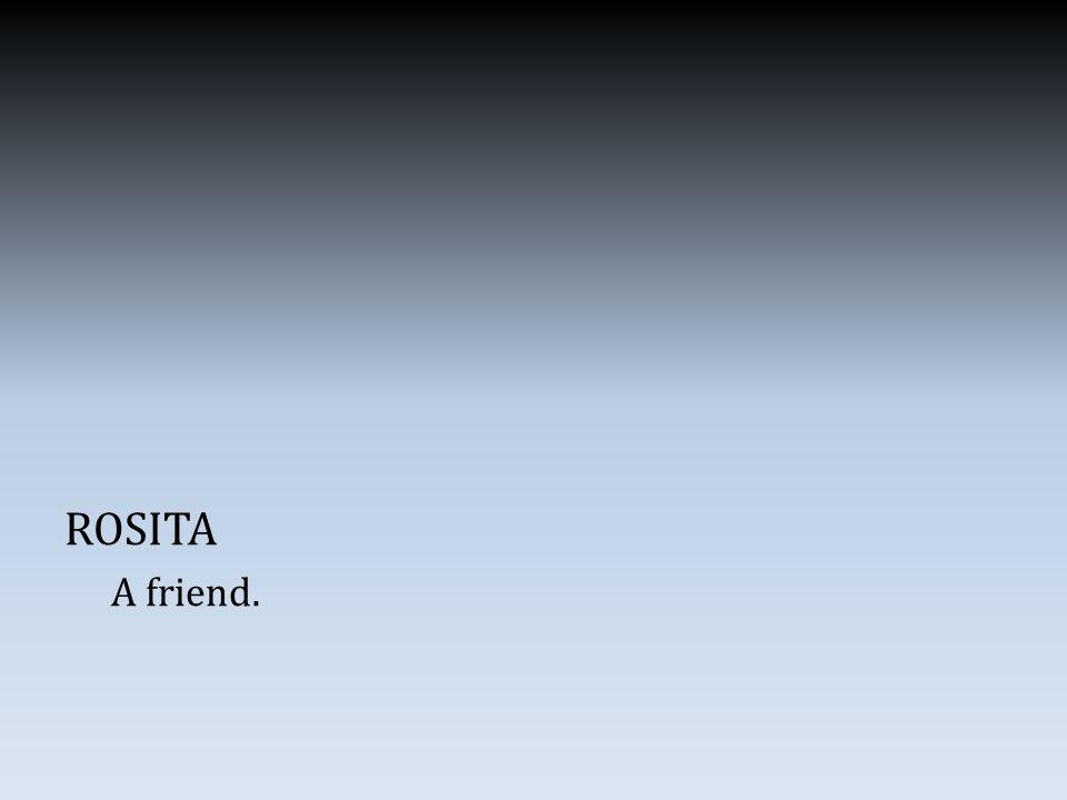 ROSITA A friend.