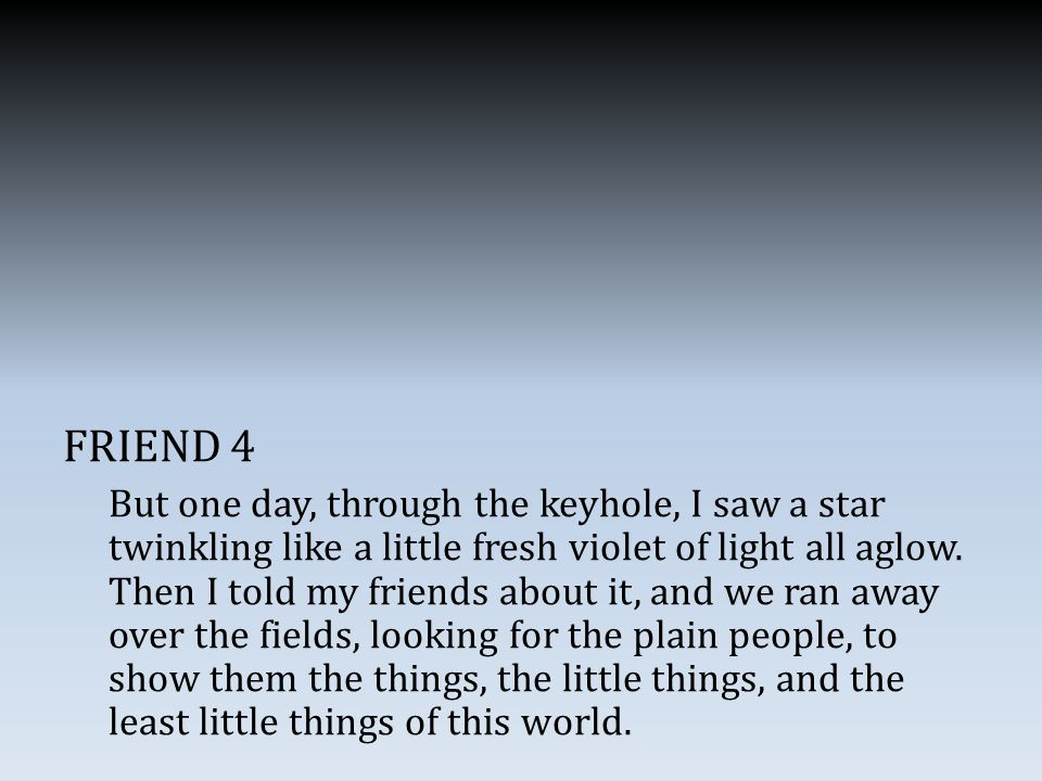 FRIEND 4 But one day, through the keyhole, I saw a star twinkling like a little fresh violet of light all aglow.