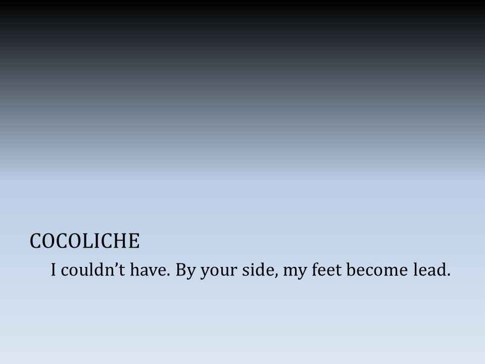 COCOLICHE I couldn't have. By your side, my feet become lead.