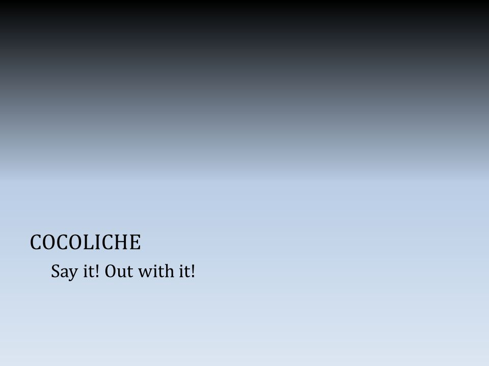 COCOLICHE Say it! Out with it!