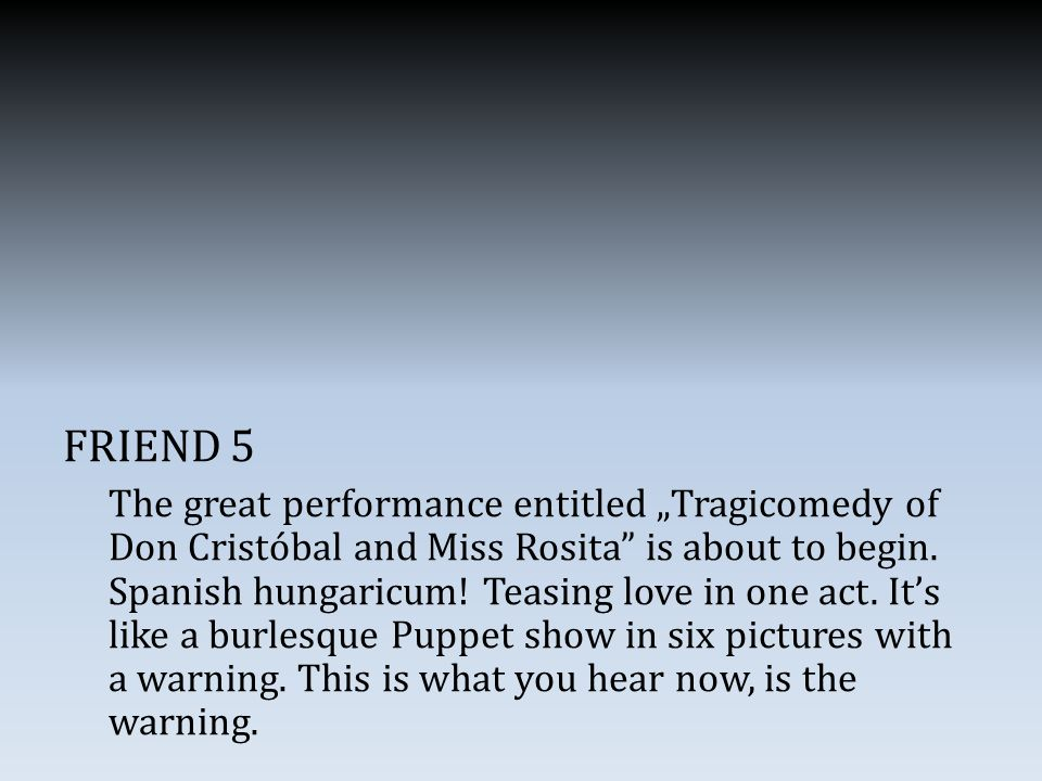 "FRIEND 5 The great performance entitled ""Tragicomedy of Don Cristóbal and Miss Rosita"" is about to begin. Spanish hungaricum! Teasing love in one act."