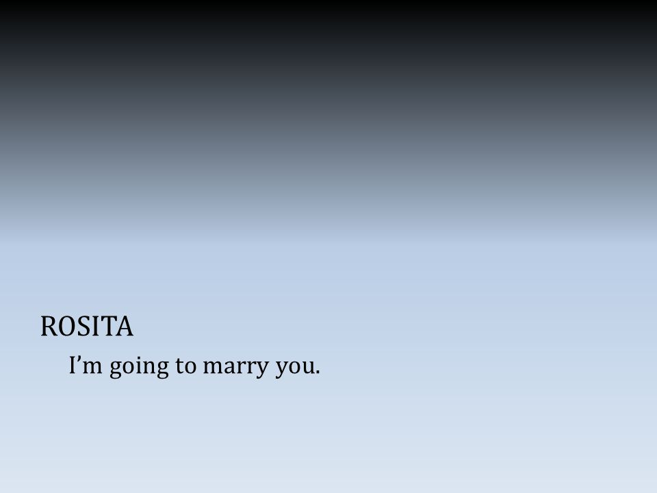ROSITA I'm going to marry you.
