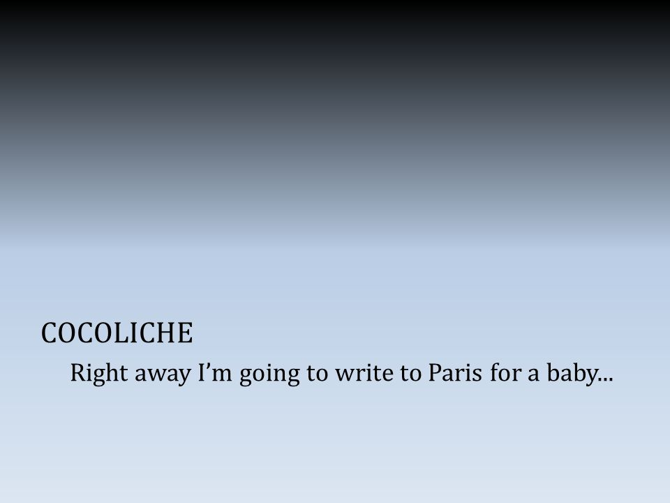 COCOLICHE Right away I'm going to write to Paris for a baby...
