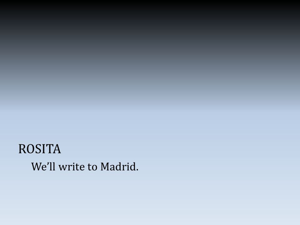 ROSITA We'll write to Madrid.