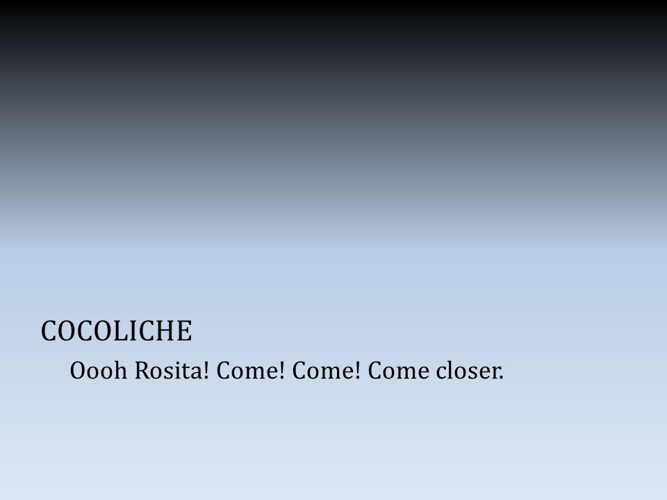 COCOLICHE Oooh Rosita! Come! Come! Come closer.