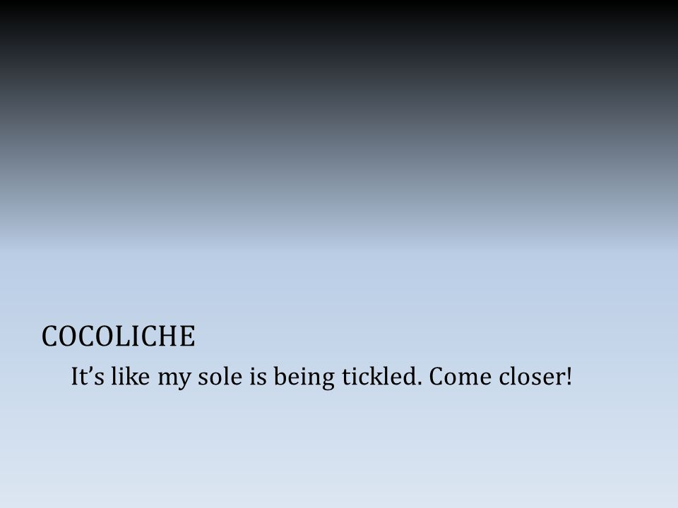 COCOLICHE It's like my sole is being tickled. Come closer!