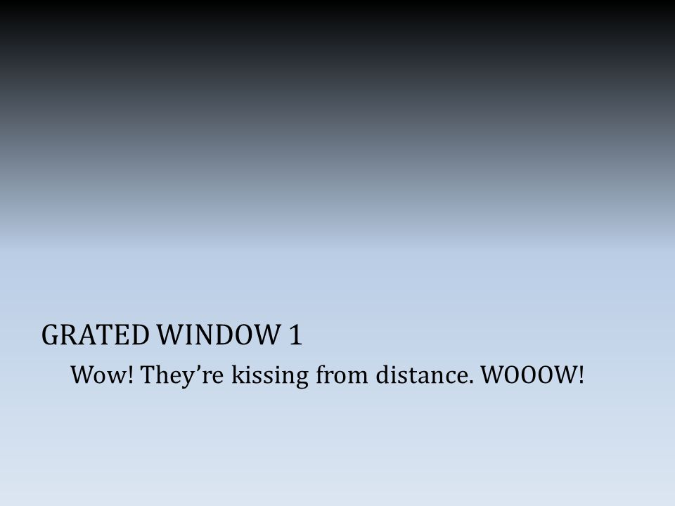 GRATED WINDOW 1 Wow! They're kissing from distance. WOOOW!