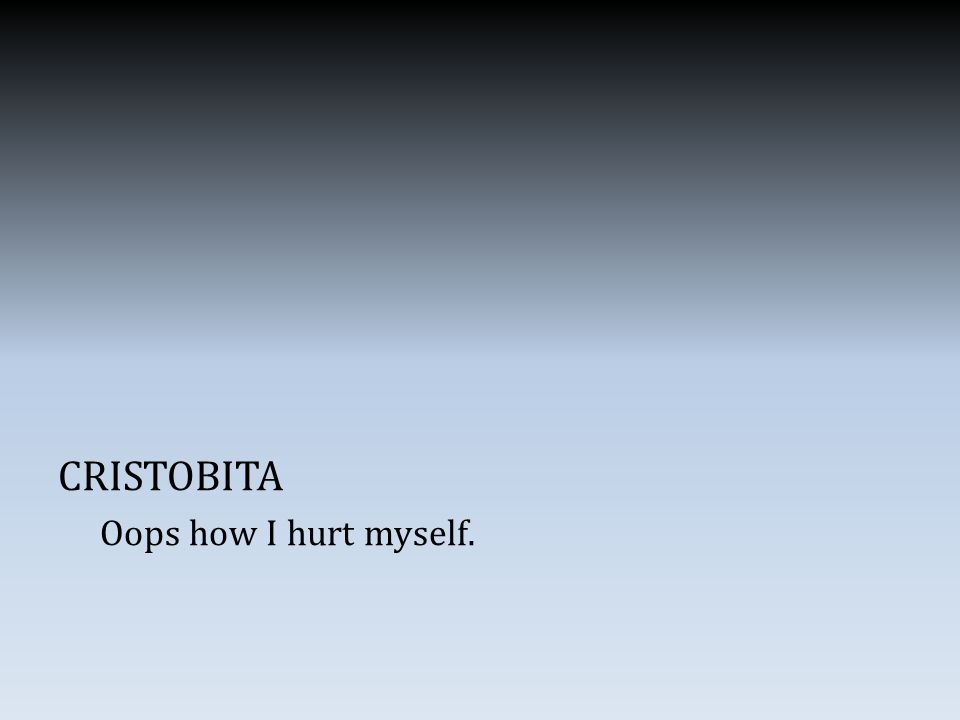 CRISTOBITA Oops how I hurt myself.