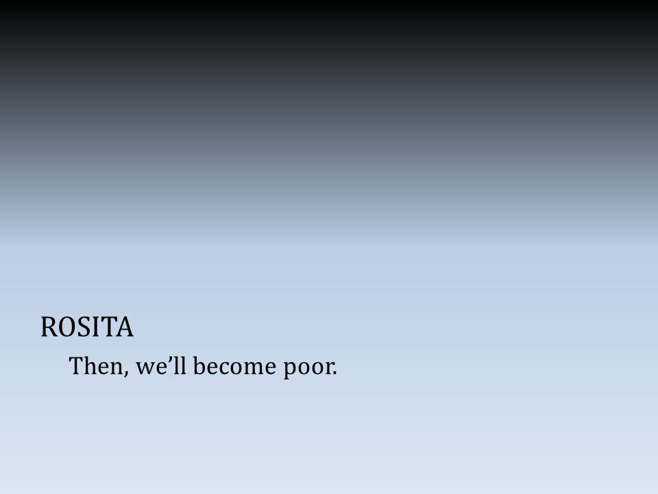 ROSITA Then, we'll become poor.