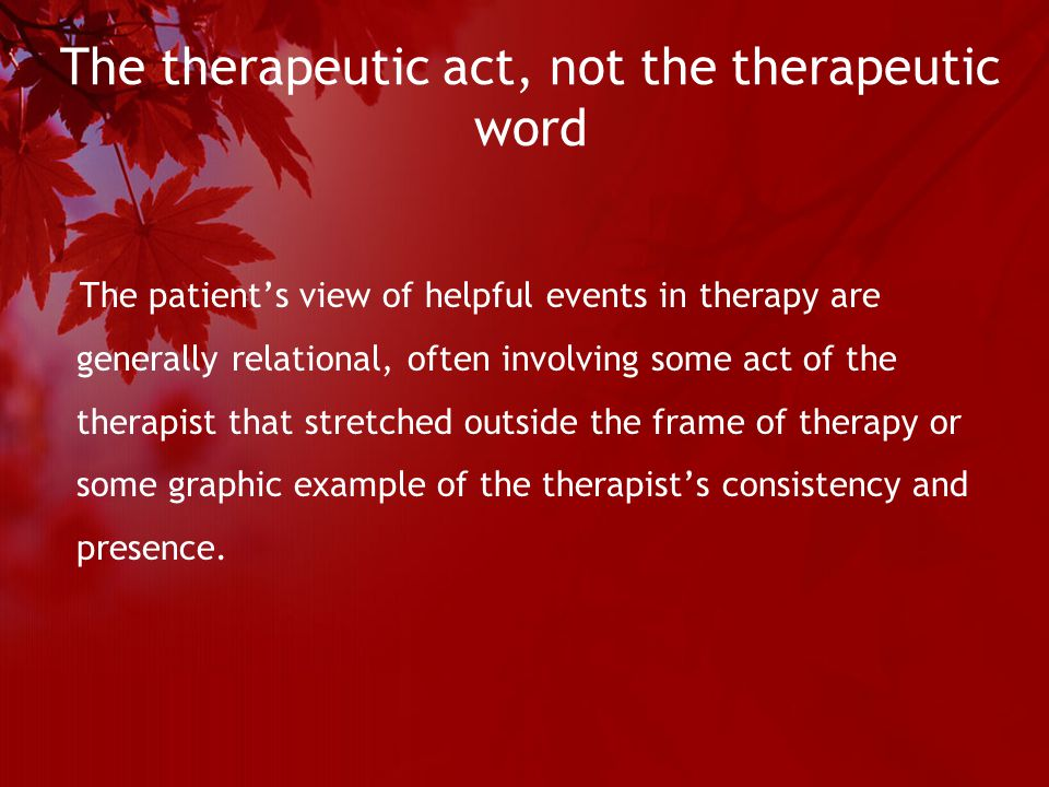 The therapeutic act, not the therapeutic word The patient's view of helpful events in therapy are generally relational, often involving some act of the therapist that stretched outside the frame of therapy or some graphic example of the therapist's consistency and presence.