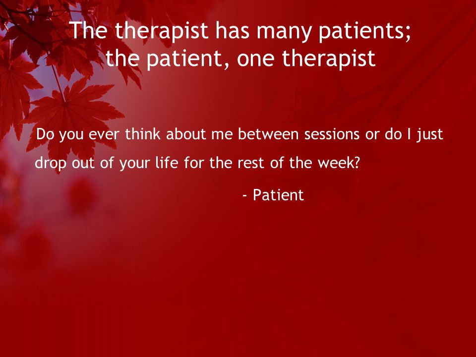 The therapist has many patients; the patient, one therapist Do you ever think about me between sessions or do I just drop out of your life for the rest of the week.