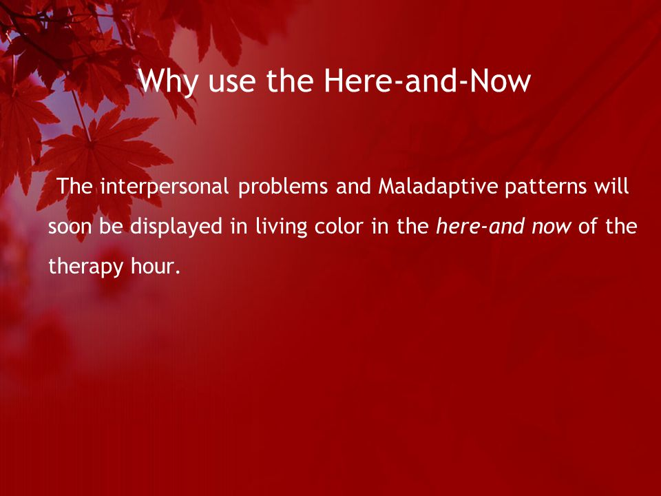 Why use the Here-and-Now The interpersonal problems and Maladaptive patterns will soon be displayed in living color in the here-and now of the therapy hour.