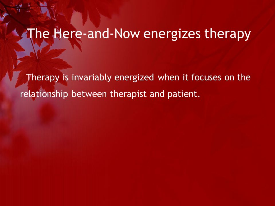 The Here-and-Now energizes therapy Therapy is invariably energized when it focuses on the relationship between therapist and patient.