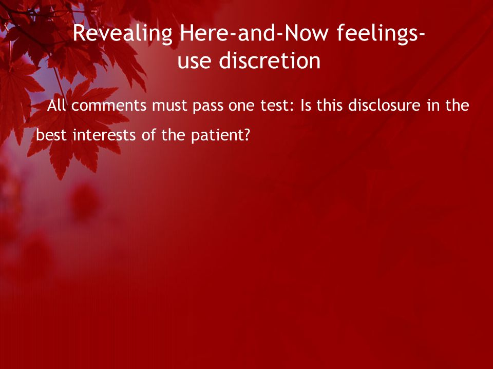 Revealing Here-and-Now feelings- use discretion All comments must pass one test: Is this disclosure in the best interests of the patient