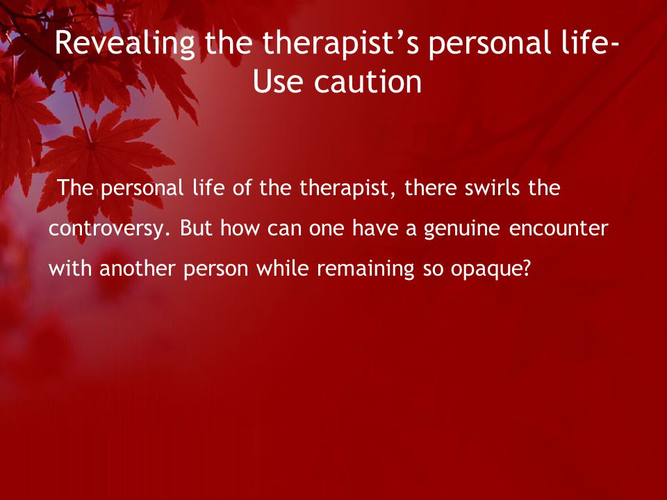 Revealing the therapist's personal life- Use caution The personal life of the therapist, there swirls the controversy.