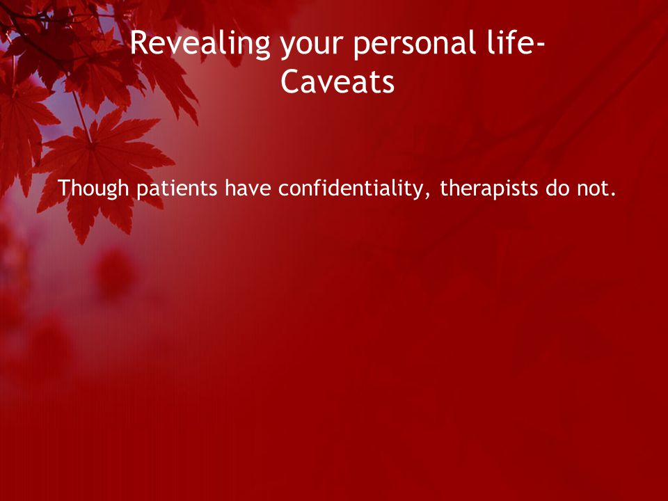 Revealing your personal life- Caveats Though patients have confidentiality, therapists do not.