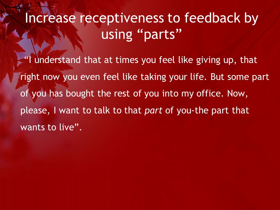 Increase receptiveness to feedback by using parts I understand that at times you feel like giving up, that right now you even feel like taking your life.