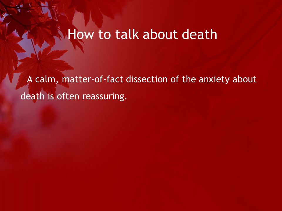 How to talk about death A calm, matter-of-fact dissection of the anxiety about death is often reassuring.