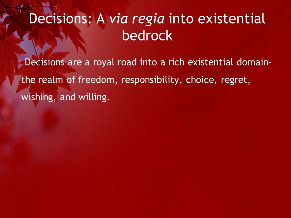 Decisions: A via regia into existential bedrock Decisions are a royal road into a rich existential domain- the realm of freedom, responsibility, choice, regret, wishing, and willing.