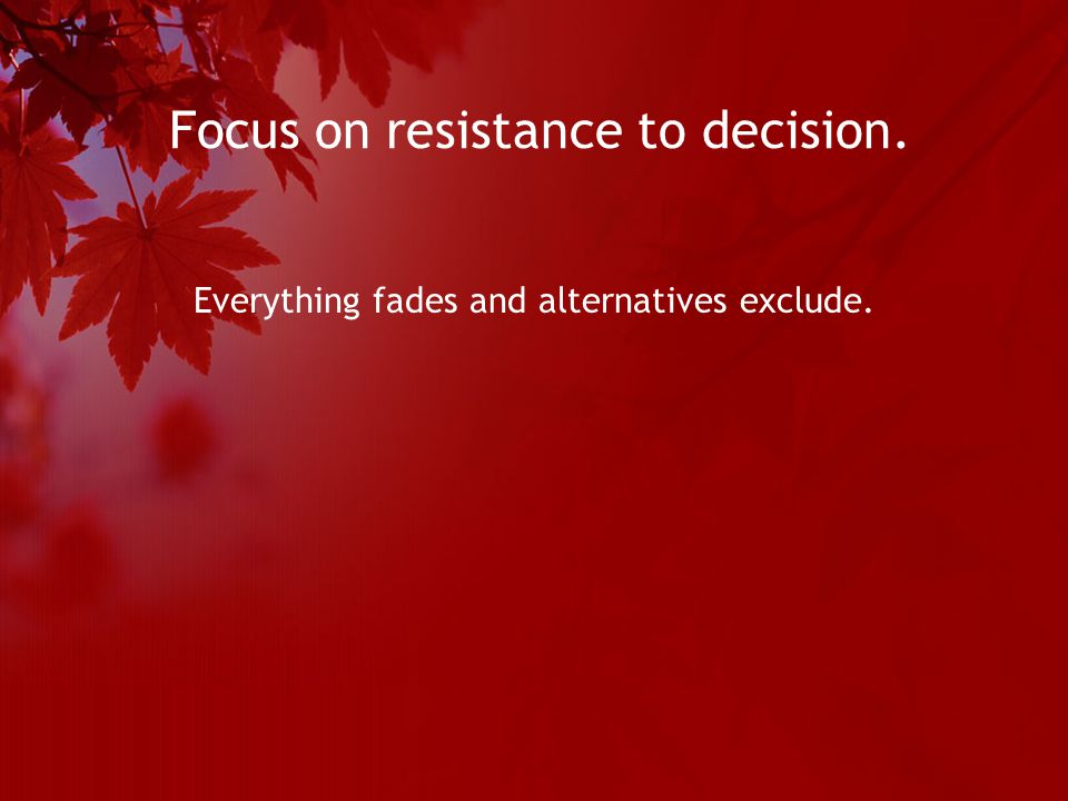 Focus on resistance to decision. Everything fades and alternatives exclude.