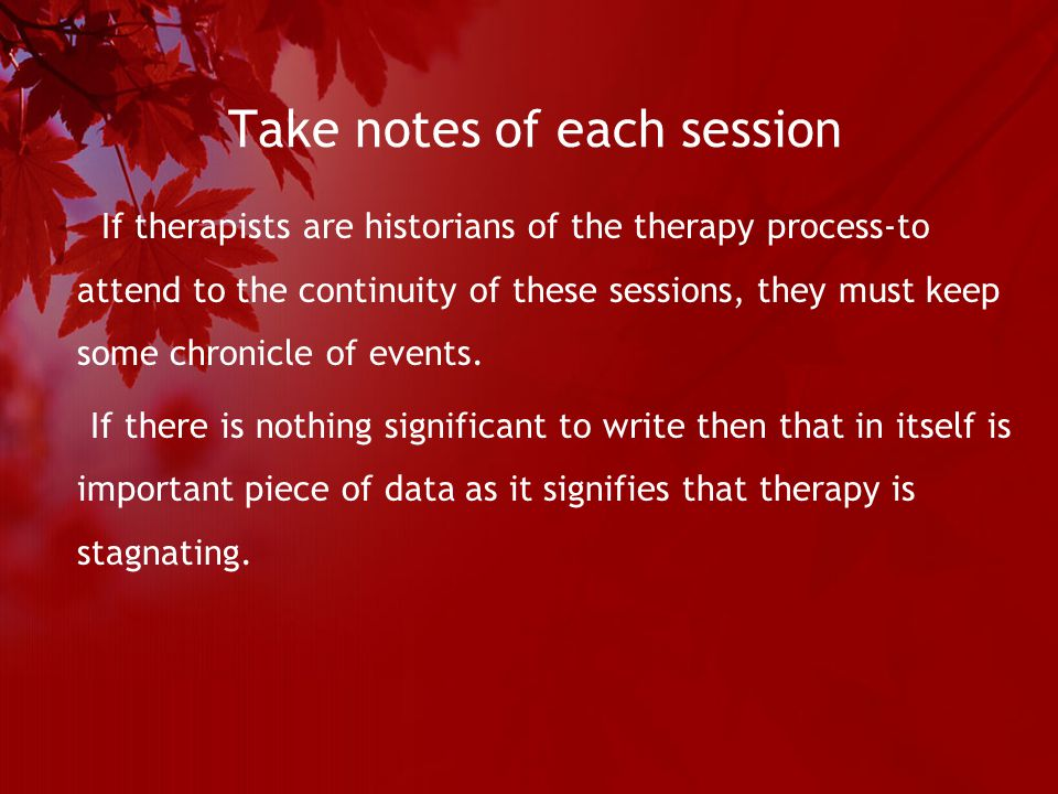 Take notes of each session If therapists are historians of the therapy process-to attend to the continuity of these sessions, they must keep some chronicle of events.