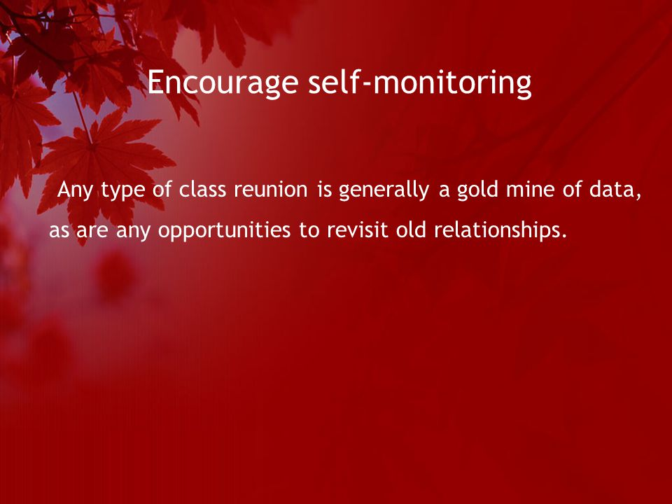 Encourage self-monitoring Any type of class reunion is generally a gold mine of data, as are any opportunities to revisit old relationships.