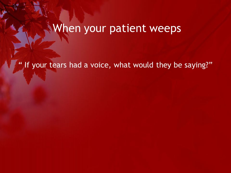 When your patient weeps If your tears had a voice, what would they be saying