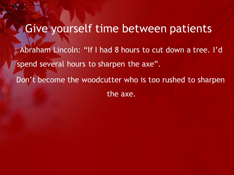 Give yourself time between patients Abraham Lincoln: If I had 8 hours to cut down a tree.