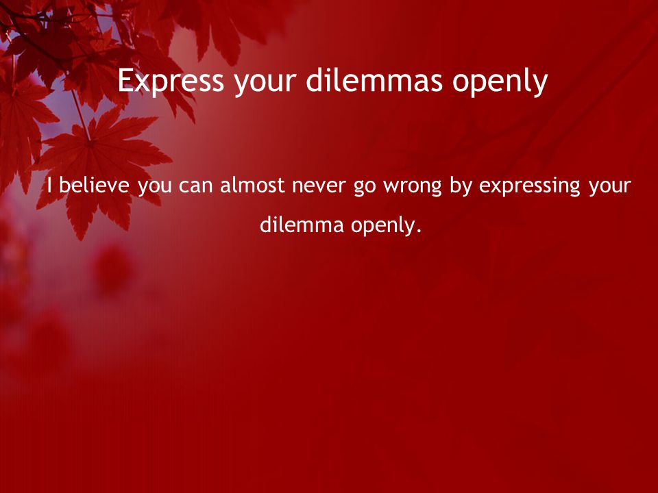 Express your dilemmas openly I believe you can almost never go wrong by expressing your dilemma openly.