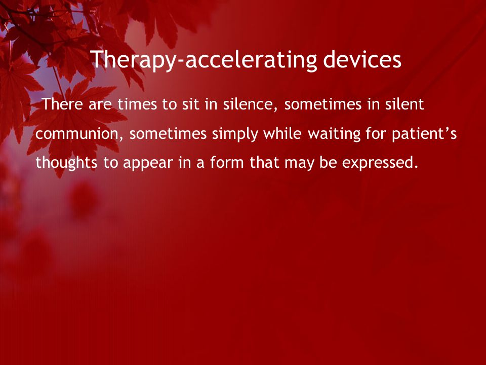 Therapy-accelerating devices There are times to sit in silence, sometimes in silent communion, sometimes simply while waiting for patient's thoughts to appear in a form that may be expressed.