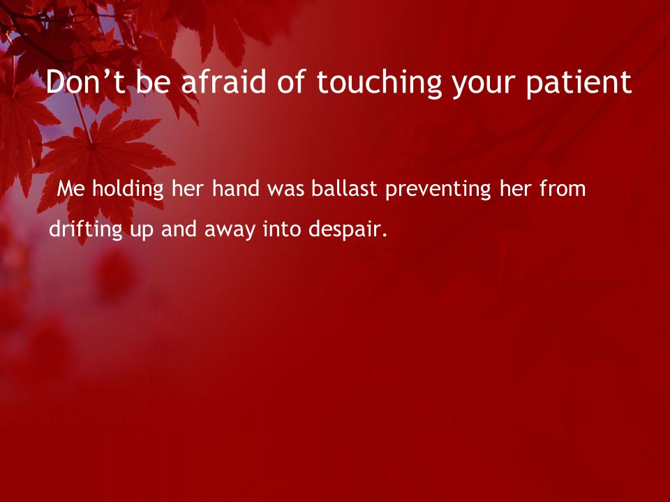Don't be afraid of touching your patient Me holding her hand was ballast preventing her from drifting up and away into despair.