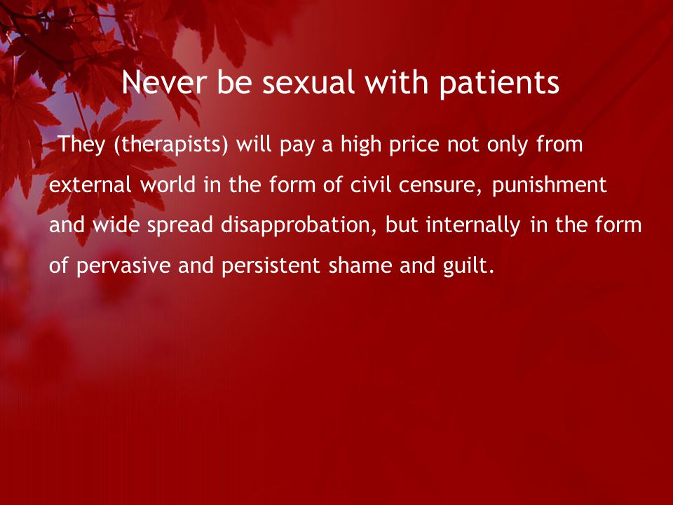Never be sexual with patients They (therapists) will pay a high price not only from external world in the form of civil censure, punishment and wide spread disapprobation, but internally in the form of pervasive and persistent shame and guilt.