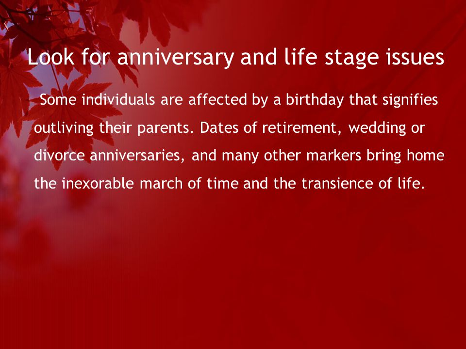 Look for anniversary and life stage issues Some individuals are affected by a birthday that signifies outliving their parents.