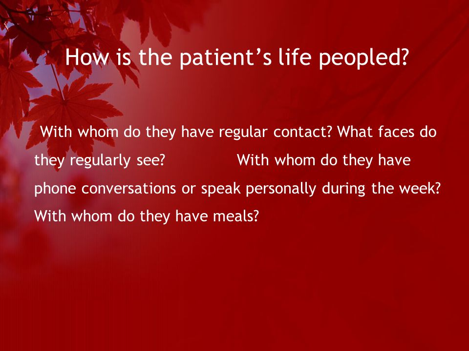 How is the patient's life peopled. With whom do they have regular contact.